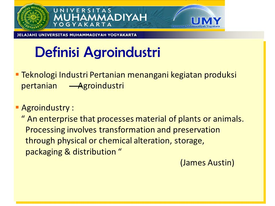 Definisi Agroindustri  Agroindustry : Involving the interrelated activities of production, processing, transportation, storage, marketing and distribution of spesific agricultural products .