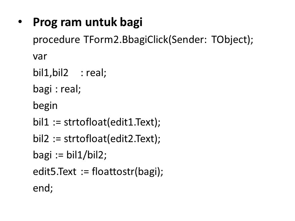 Prog ram untuk bagi procedure TForm2.BbagiClick(Sender: TObject); var bil1,bil2 : real; bagi : real; begin bil1 := strtofloat(edit1.Text); bil2 := strtofloat(edit2.Text); bagi := bil1/bil2; edit5.Text := floattostr(bagi); end;