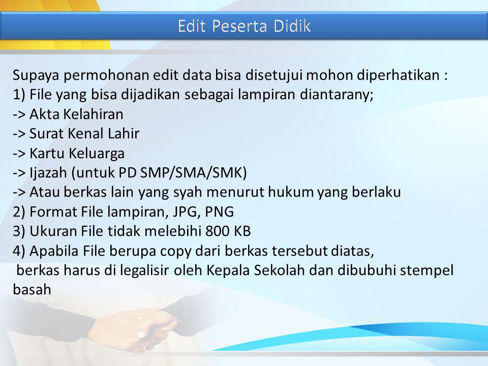 Supaya permohonan edit data bisa disetujui mohon diperhatikan : 1) File yang bisa dijadikan sebagai lampiran diantarany; -> Akta Kelahiran -> Surat Kenal Lahir -> Kartu Keluarga -> Ijazah (untuk PD SMP/SMA/SMK) -> Atau berkas lain yang syah menurut hukum yang berlaku 2) Format File lampiran, JPG, PNG 3) Ukuran File tidak melebihi 800 KB 4) Apabila File berupa copy dari berkas tersebut diatas, berkas harus di legalisir oleh Kepala Sekolah dan dibubuhi stempel basah