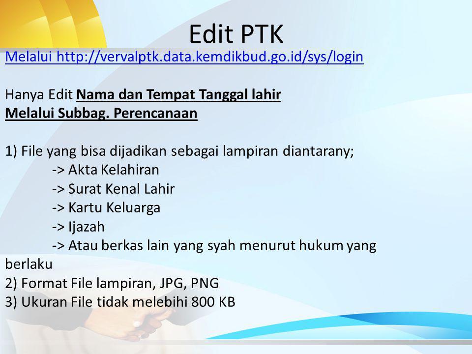Edit PTK Melalui http://vervalptk.data.kemdikbud.go.id/sys/login Hanya Edit Nama dan Tempat Tanggal lahir Melalui Subbag.