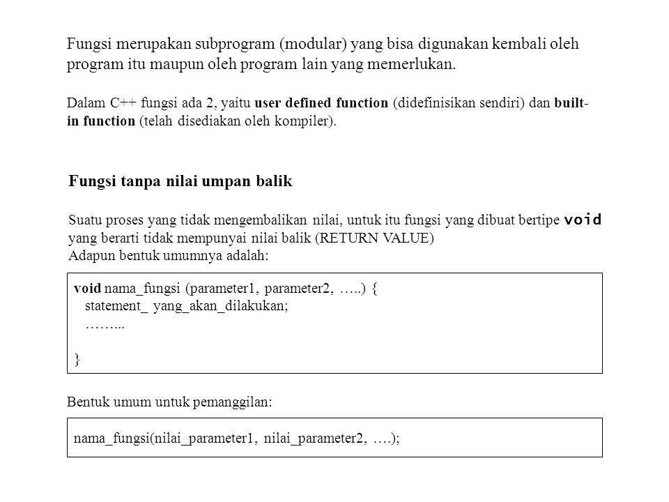 Contoh Program penggunaan fungsi Overload dg jumlah parameter berbeda #include using namespace std; // mendefinisikan fungsi tulis dg satu parameter void Tulis (char* S) { cout<<S<<endl; } // mendefinisikan fungsi tulis dg dua parameter void Tulis (char* S1, char* S2) { cout<<S1<< <<S2<<endl; } // mendefinisikan fungsi tulis dg tiga parameter void Tulis (char* S1, char* S2, char* S3) { cout<<S1<< <<S2<< <<S3<<endl; } // fungsi utama int main ( ) { // Melakukan pemanggilan fungsi Tulis Tulis( Budi ); Tulis( Penerbit , INFORMATIKA ); Tulis( Mengungkap , Rahasia , C++ ); return 0; } Hasilnya: Budi Penerbit INFORMATIKA Mengungkap Rahsia C++