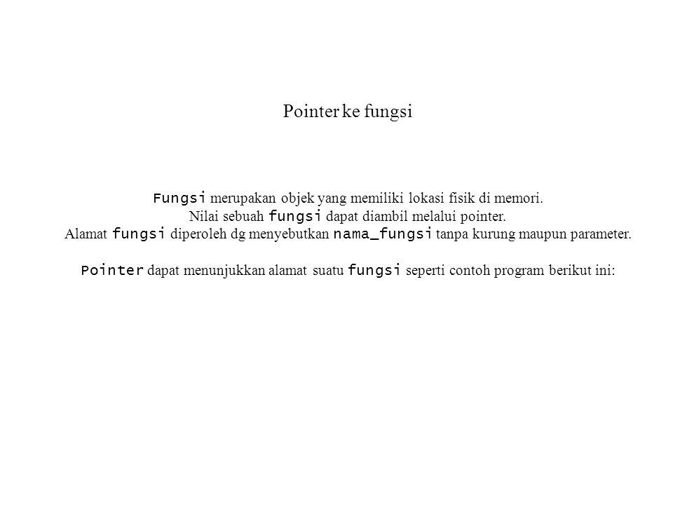 Pointer ke fungsi Fungsi merupakan objek yang memiliki lokasi fisik di memori. Nilai sebuah fungsi dapat diambil melalui pointer. Alamat fungsi dipero