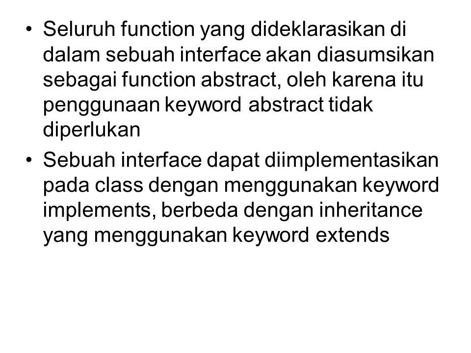 Seluruh function yang dideklarasikan di dalam sebuah interface akan diasumsikan sebagai function abstract, oleh karena itu penggunaan keyword abstract tidak diperlukan Sebuah interface dapat diimplementasikan pada class dengan menggunakan keyword implements, berbeda dengan inheritance yang menggunakan keyword extends