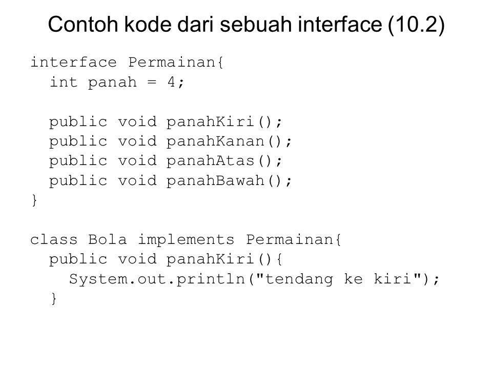 Contoh kode dari sebuah interface (10.2) interface Permainan{ int panah = 4; public void panahKiri(); public void panahKanan(); public void panahAtas(); public void panahBawah(); } class Bola implements Permainan{ public void panahKiri(){ System.out.println( tendang ke kiri ); }