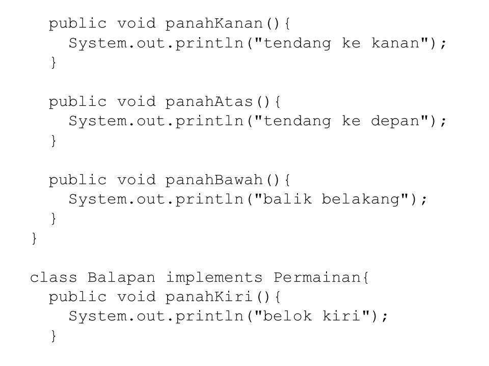 public void panahKanan(){ System.out.println( tendang ke kanan ); } public void panahAtas(){ System.out.println( tendang ke depan ); } public void panahBawah(){ System.out.println( balik belakang ); } class Balapan implements Permainan{ public void panahKiri(){ System.out.println( belok kiri ); }