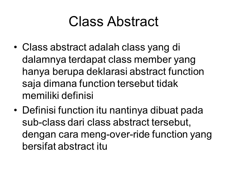 Class Abstract Class abstract adalah class yang di dalamnya terdapat class member yang hanya berupa deklarasi abstract function saja dimana function tersebut tidak memiliki definisi Definisi function itu nantinya dibuat pada sub-class dari class abstract tersebut, dengan cara meng-over-ride function yang bersifat abstract itu