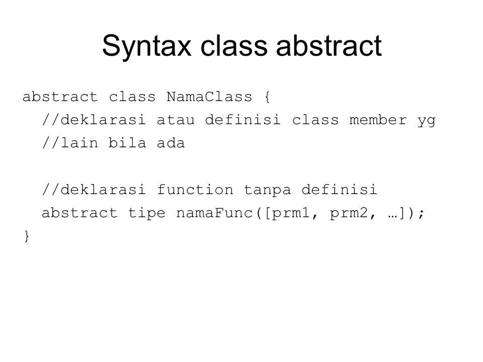Syntax class abstract abstract class NamaClass { //deklarasi atau definisi class member yg //lain bila ada //deklarasi function tanpa definisi abstract tipe namaFunc([prm1, prm2, …]); }