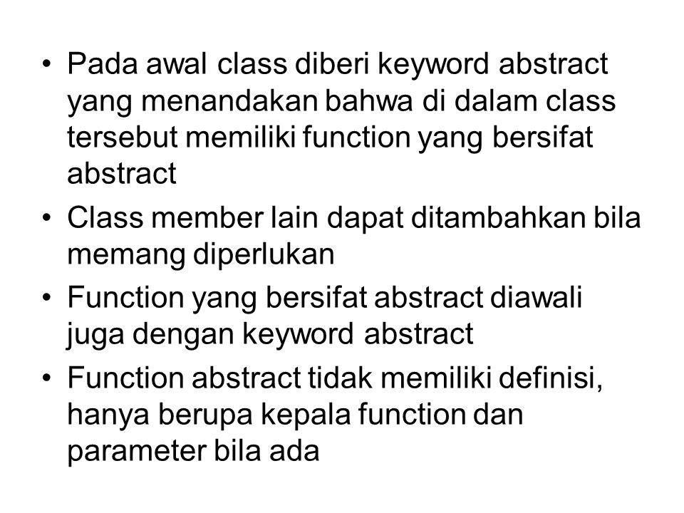 Pada awal class diberi keyword abstract yang menandakan bahwa di dalam class tersebut memiliki function yang bersifat abstract Class member lain dapat ditambahkan bila memang diperlukan Function yang bersifat abstract diawali juga dengan keyword abstract Function abstract tidak memiliki definisi, hanya berupa kepala function dan parameter bila ada