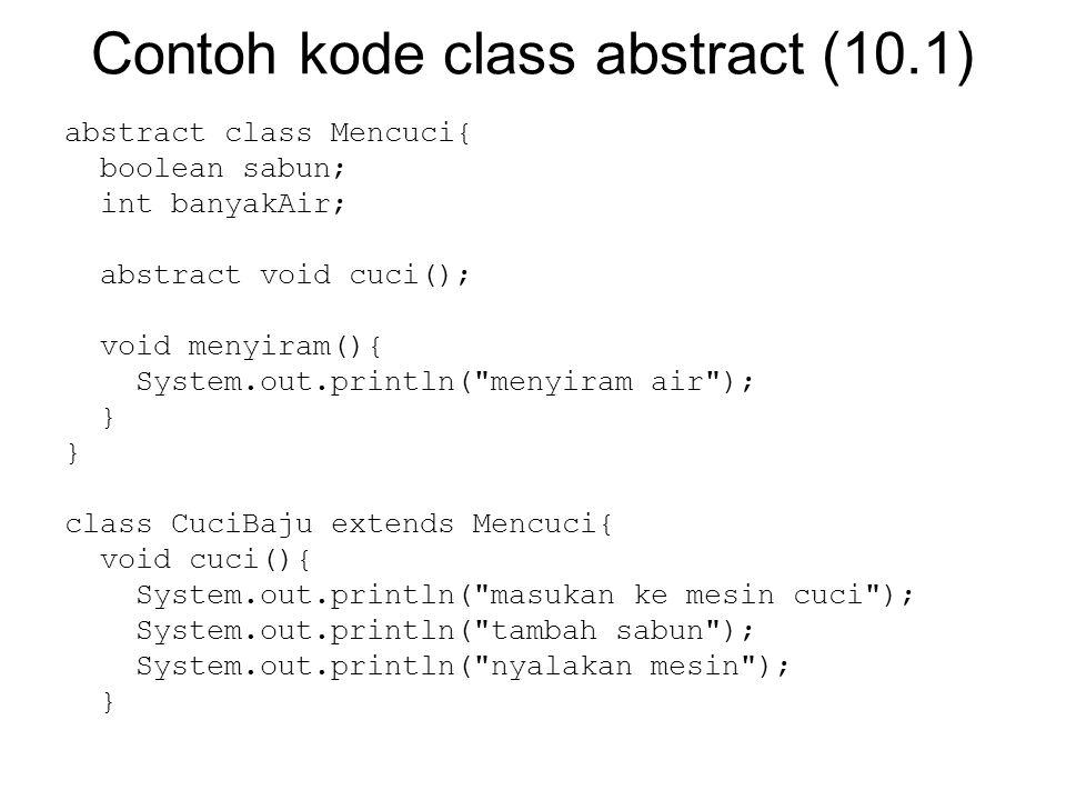 Contoh kode class abstract (10.1) abstract class Mencuci{ boolean sabun; int banyakAir; abstract void cuci(); void menyiram(){ System.out.println( menyiram air ); } class CuciBaju extends Mencuci{ void cuci(){ System.out.println( masukan ke mesin cuci ); System.out.println( tambah sabun ); System.out.println( nyalakan mesin ); }