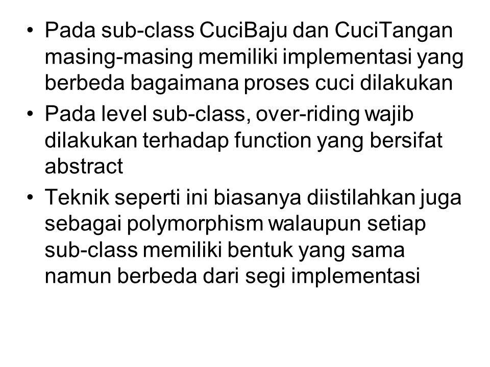 Pada sub-class CuciBaju dan CuciTangan masing-masing memiliki implementasi yang berbeda bagaimana proses cuci dilakukan Pada level sub-class, over-riding wajib dilakukan terhadap function yang bersifat abstract Teknik seperti ini biasanya diistilahkan juga sebagai polymorphism walaupun setiap sub-class memiliki bentuk yang sama namun berbeda dari segi implementasi