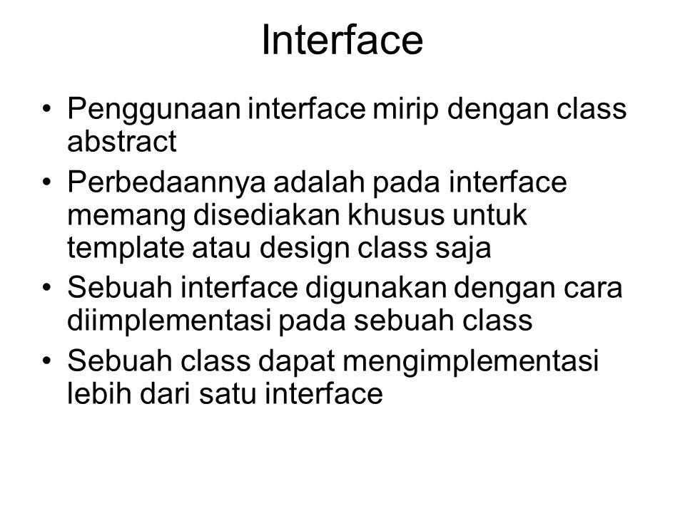 Interface Penggunaan interface mirip dengan class abstract Perbedaannya adalah pada interface memang disediakan khusus untuk template atau design class saja Sebuah interface digunakan dengan cara diimplementasi pada sebuah class Sebuah class dapat mengimplementasi lebih dari satu interface