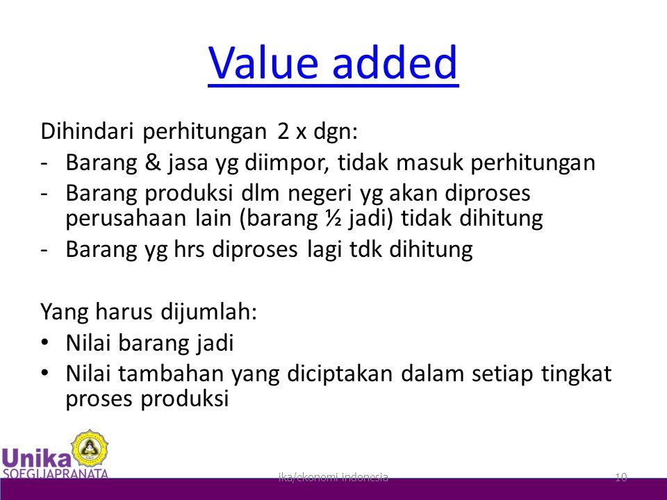 Value added Dihindari perhitungan 2 x dgn: -Barang & jasa yg diimpor, tidak masuk perhitungan -Barang produksi dlm negeri yg akan diproses perusahaan lain (barang ½ jadi) tidak dihitung -Barang yg hrs diproses lagi tdk dihitung Yang harus dijumlah: Nilai barang jadi Nilai tambahan yang diciptakan dalam setiap tingkat proses produksi ika/ekonomi indonesia10