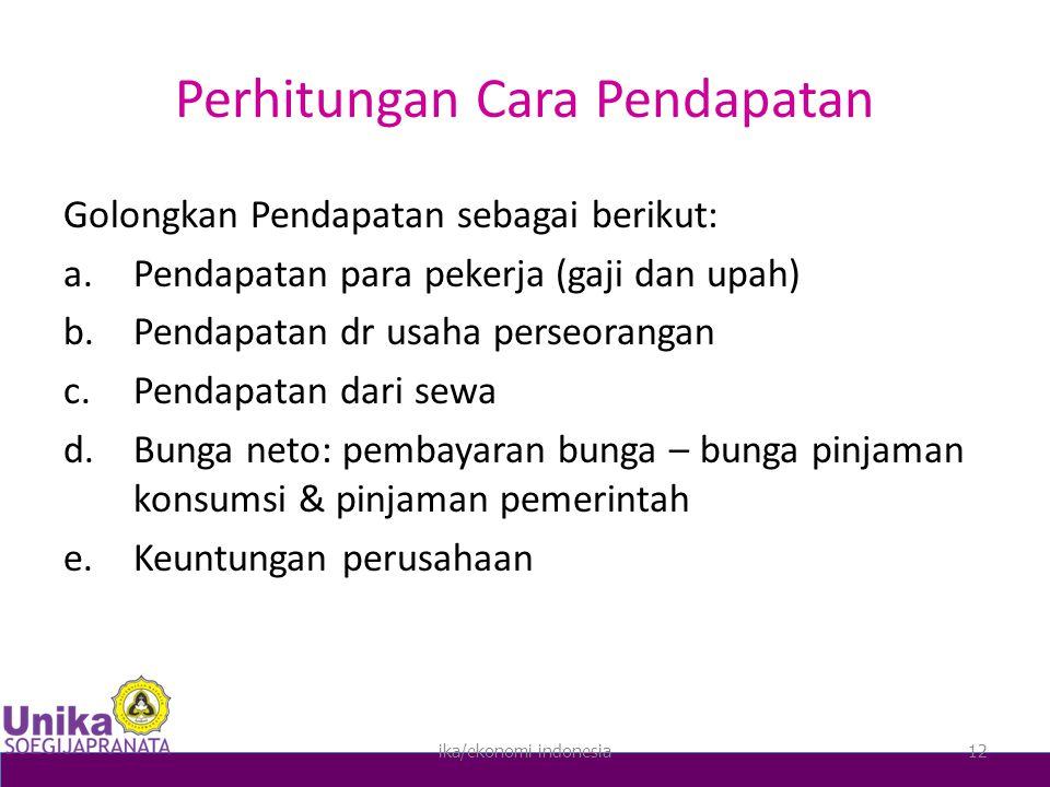 Perhitungan Cara Pendapatan Golongkan Pendapatan sebagai berikut: a.Pendapatan para pekerja (gaji dan upah) b.Pendapatan dr usaha perseorangan c.Pendapatan dari sewa d.Bunga neto: pembayaran bunga – bunga pinjaman konsumsi & pinjaman pemerintah e.Keuntungan perusahaan ika/ekonomi indonesia12