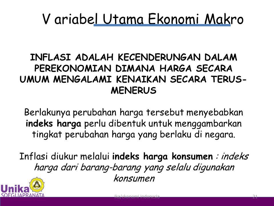ika/ekonomi indonesia21 V ariabel Utama Ekonomi Makro INFLASI ADALAH KECENDERUNGAN DALAM PEREKONOMIAN DIMANA HARGA SECARA UMUM MENGALAMI KENAIKAN SECARA TERUS- MENERUS Berlakunya perubahan harga tersebut menyebabkan indeks harga perlu dibentuk untuk menggambarkan tingkat perubahan harga yang berlaku di negara.
