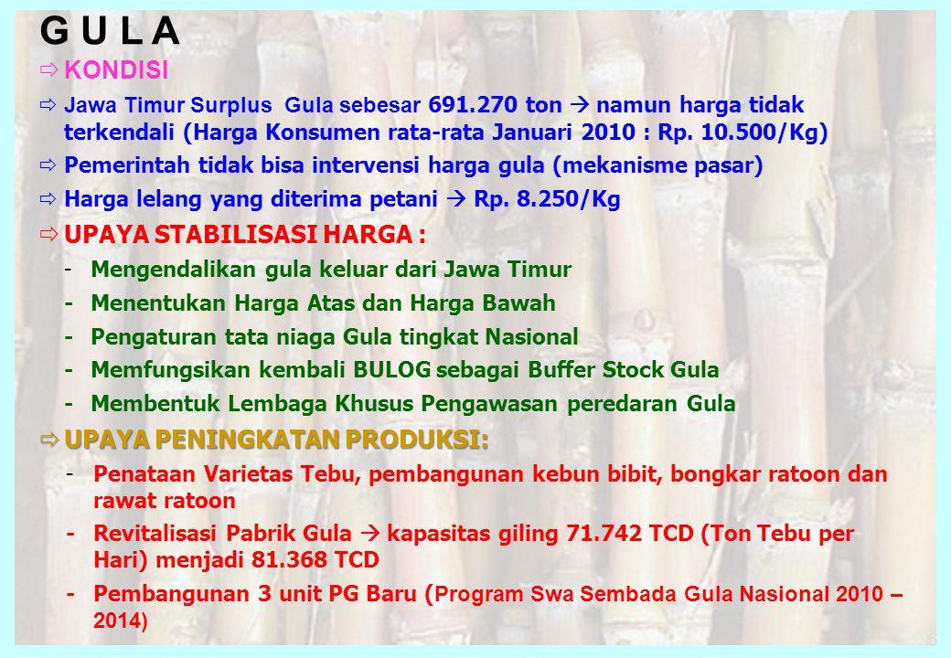 6 G U L A  KONDISI  Jawa Timur Surplus Gula sebesar 691.270 ton  namun harga tidak terkendali (Harga Konsumen rata-rata Januari 2010 : Rp. 10.500/K