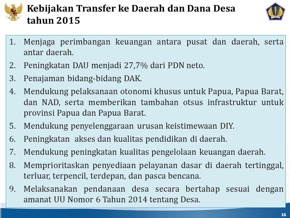 16 Kebijakan Transfer ke Daerah dan Dana Desa tahun 2015 1.Menjaga perimbangan keuangan antara pusat dan daerah, serta antar daerah.