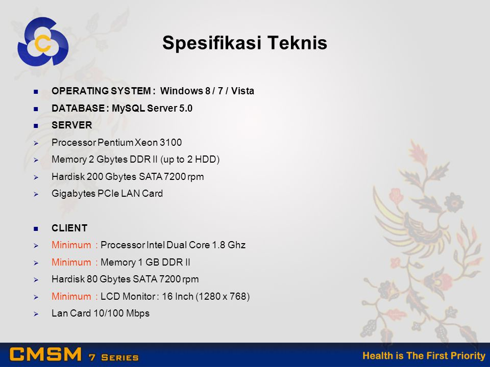 Spesifikasi Teknis OPERATING SYSTEM : Windows 8 / 7 / Vista DATABASE : MySQL Server 5.0 SERVER  Processor Pentium Xeon 3100  Memory 2 Gbytes DDR II (up to 2 HDD)  Hardisk 200 Gbytes SATA 7200 rpm  Gigabytes PCIe LAN Card CLIENT  Minimum : Processor Intel Dual Core 1.8 Ghz  Minimum : Memory 1 GB DDR II  Hardisk 80 Gbytes SATA 7200 rpm  Minimum : LCD Monitor : 16 Inch (1280 x 768)  Lan Card 10/100 Mbps