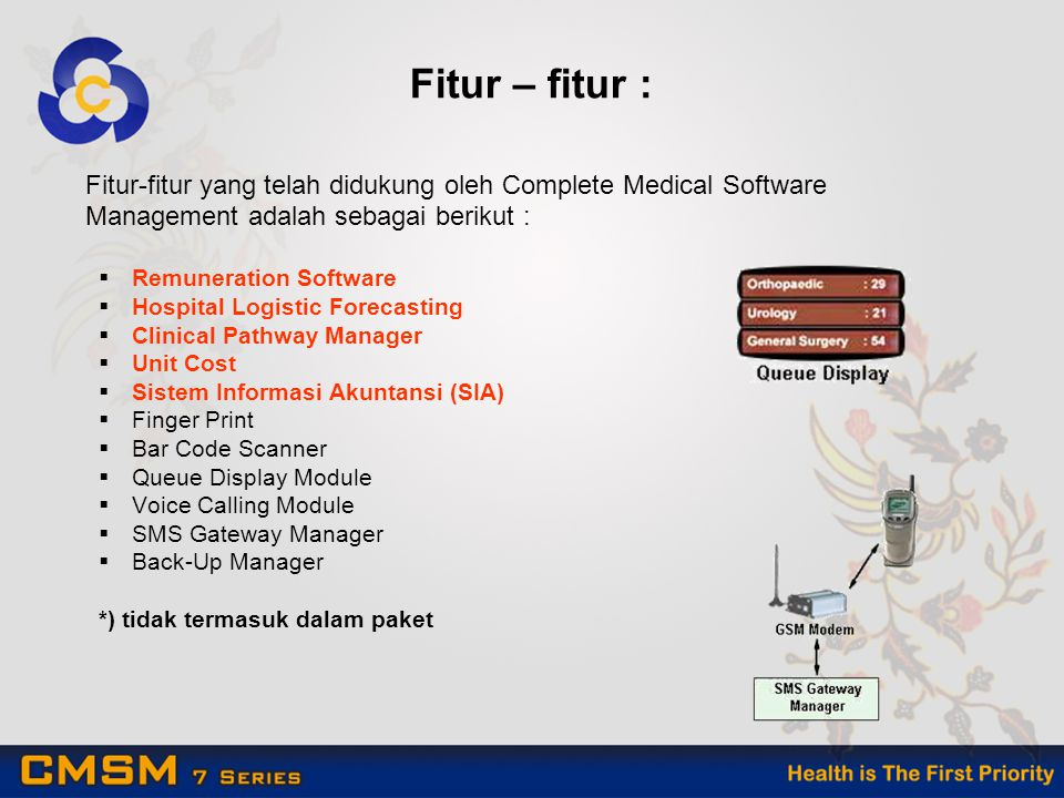 Fitur – fitur : Fitur-fitur yang telah didukung oleh Complete Medical Software Management adalah sebagai berikut :  Remuneration Software  Hospital Logistic Forecasting  Clinical Pathway Manager  Unit Cost  Sistem Informasi Akuntansi (SIA)  Finger Print  Bar Code Scanner  Queue Display Module  Voice Calling Module  SMS Gateway Manager  Back-Up Manager *) tidak termasuk dalam paket