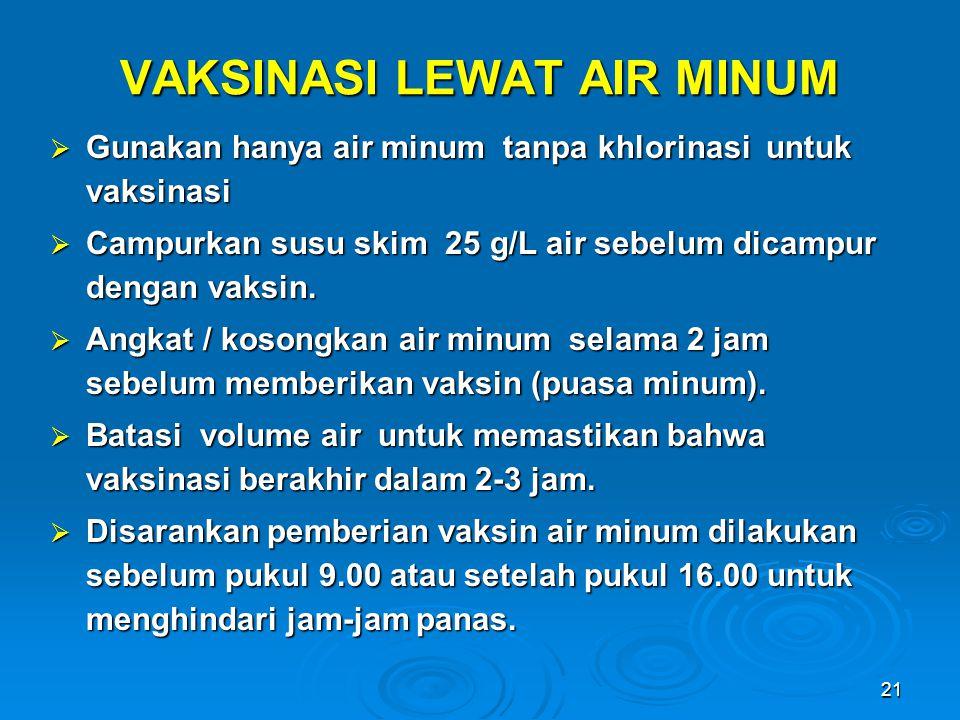21 VAKSINASI LEWAT AIR MINUM  Gunakan hanya air minum tanpa khlorinasi untuk vaksinasi  Campurkan susu skim 25 g/L air sebelum dicampur dengan vaksi
