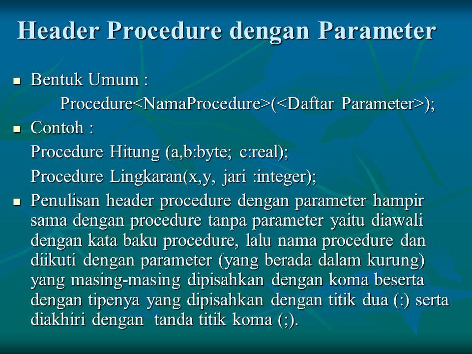 Header Procedure dengan Parameter Bentuk Umum : Bentuk Umum : Procedure ( ); Contoh : Contoh : Procedure Hitung (a,b:byte; c:real); Procedure Lingkara