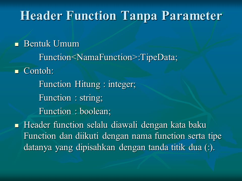 Header Function Tanpa Parameter Bentuk Umum Bentuk UmumFunction<NamaFunction>:TipeData; Contoh: Contoh: Function Hitung : integer; Function : string;