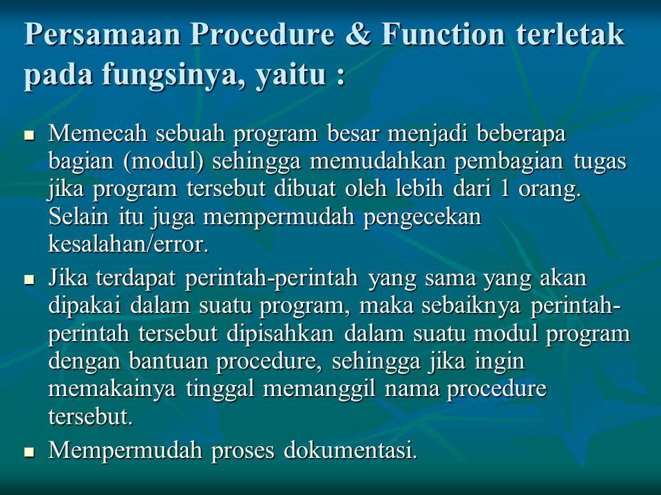 Persamaan Procedure & Function terletak pada fungsinya, yaitu : Memecah sebuah program besar menjadi beberapa bagian (modul) sehingga memudahkan pemba