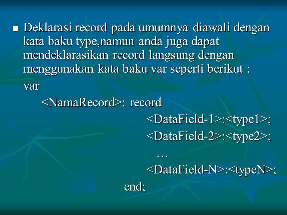 Deklarasi record pada umumnya diawali dengan kata baku type,namun anda juga dapat mendeklarasikan record langsung dengan menggunakan kata baku var sep