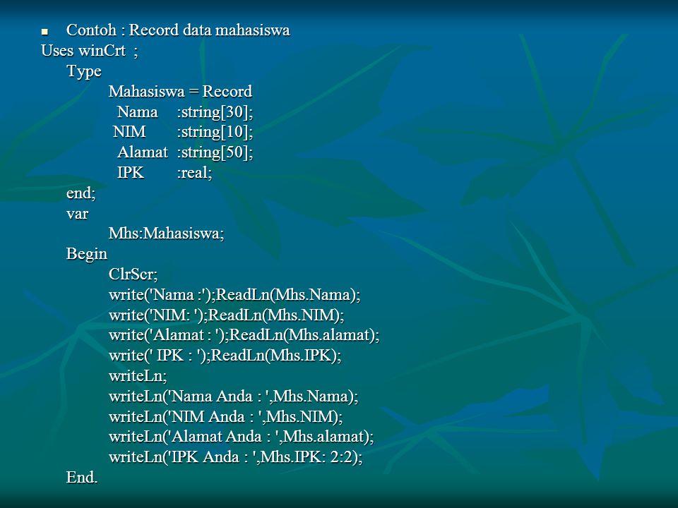 Contoh : Record data mahasiswa Contoh : Record data mahasiswa Uses winCrt ; Type Mahasiswa = Record Mahasiswa = Record Nama:string[30]; Nama:string[30