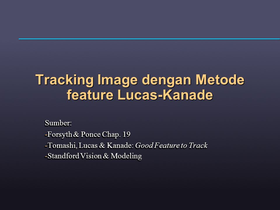 Tracking Image dengan Metode feature Lucas-Kanade Sumber: -Forsyth & Ponce Chap. 19 -Tomashi, Lucas & Kanade: Good Feature to Track -Standford Vision