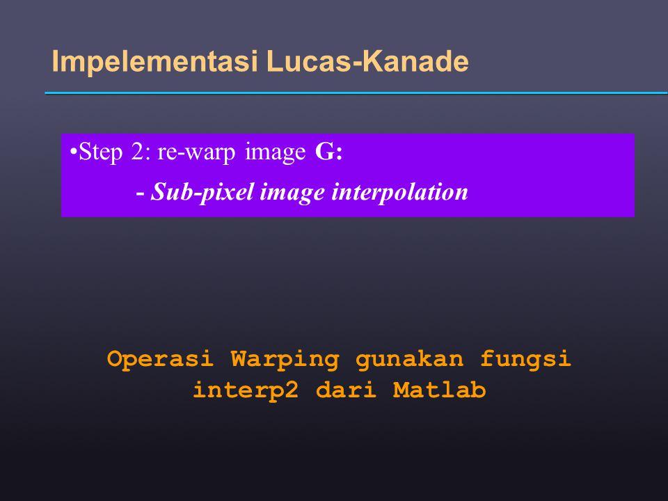 Step 2: re-warp image G: - Sub-pixel image interpolation Impelementasi Lucas-Kanade Operasi Warping gunakan fungsi interp2 dari Matlab