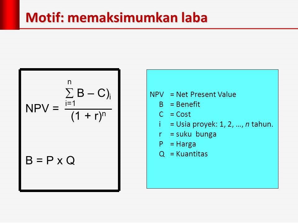 Motif: memaksimumkan laba n  B – C) i i=1 (1 + r) n NPV= Net Present Value B= Benefit C= Cost i= Usia proyek: 1, 2, …, n tahun.