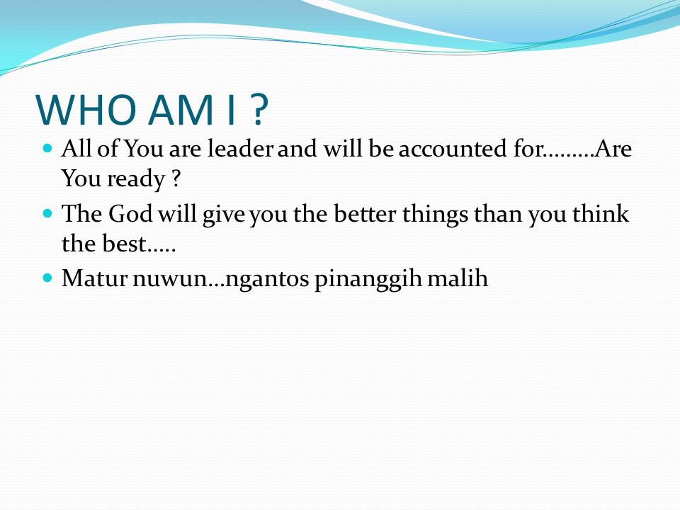 WHO AM I ? All of You are leader and will be accounted for………Are You ready ? The God will give you the better things than you think the best….. Matur