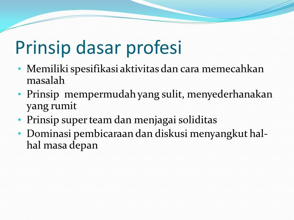 Prinsip dasar profesi Memiliki spesifikasi aktivitas dan cara memecahkan masalah Prinsip mempermudah yang sulit, menyederhanakan yang rumit Prinsip su