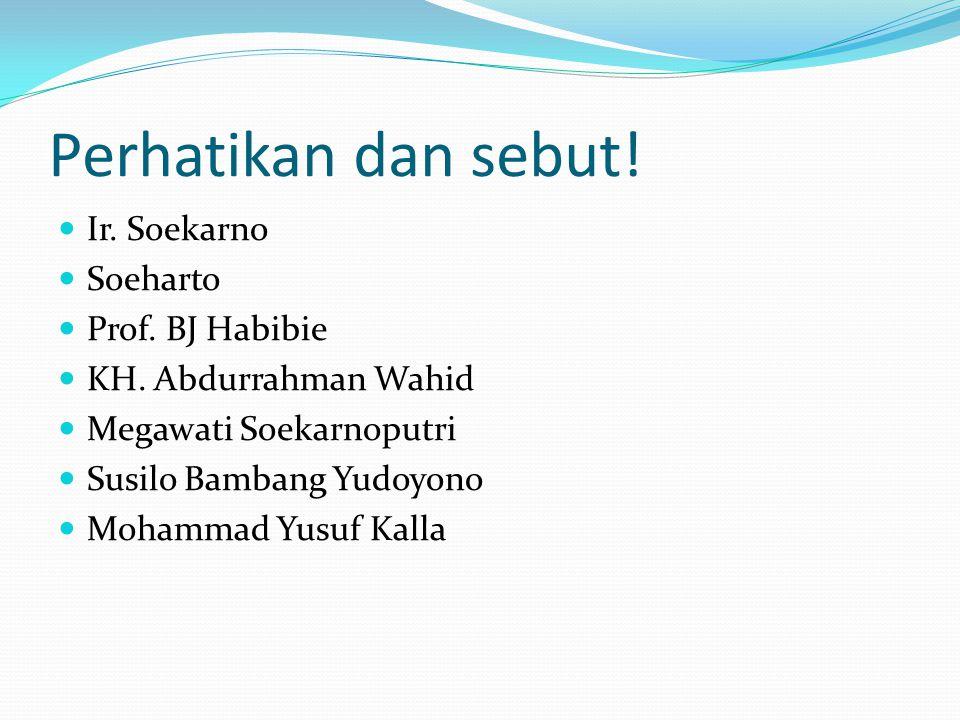Perhatikan dan sebut! Ir. Soekarno Soeharto Prof. BJ Habibie KH. Abdurrahman Wahid Megawati Soekarnoputri Susilo Bambang Yudoyono Mohammad Yusuf Kalla