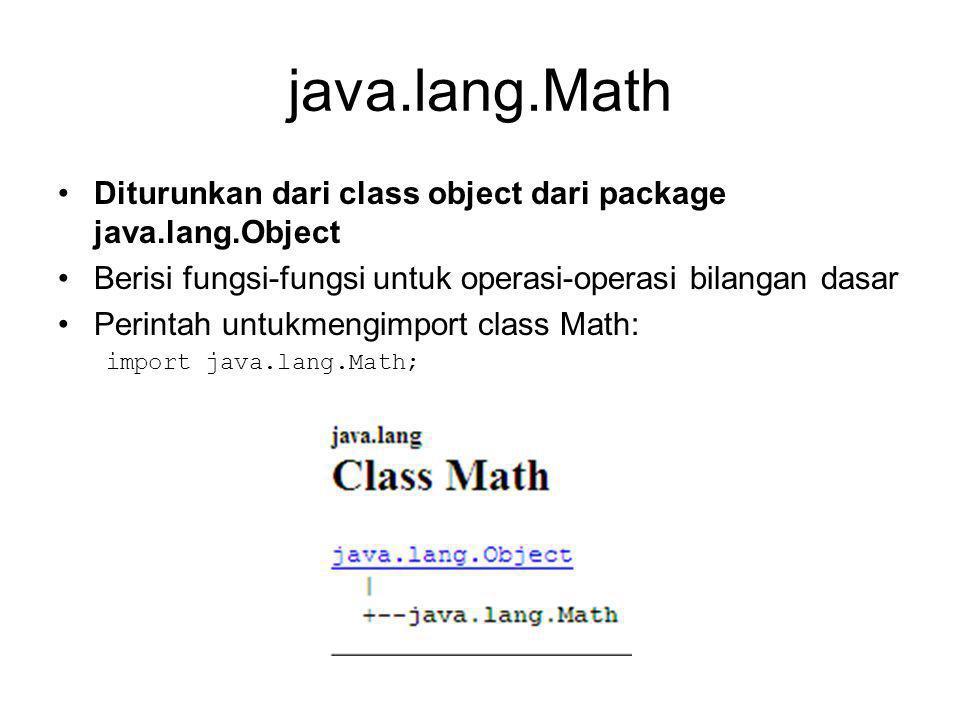java.lang.Math Diturunkan dari class object dari package java.lang.Object Berisi fungsi-fungsi untuk operasi-operasi bilangan dasar Perintah untukmengimport class Math: import java.lang.Math;