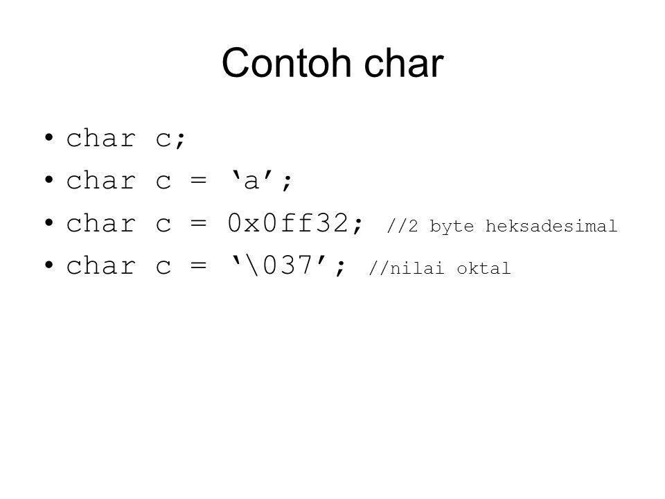 Contoh char char c; char c = 'a'; char c = 0x0ff32; //2 byte heksadesimal char c = '\037'; //nilai oktal
