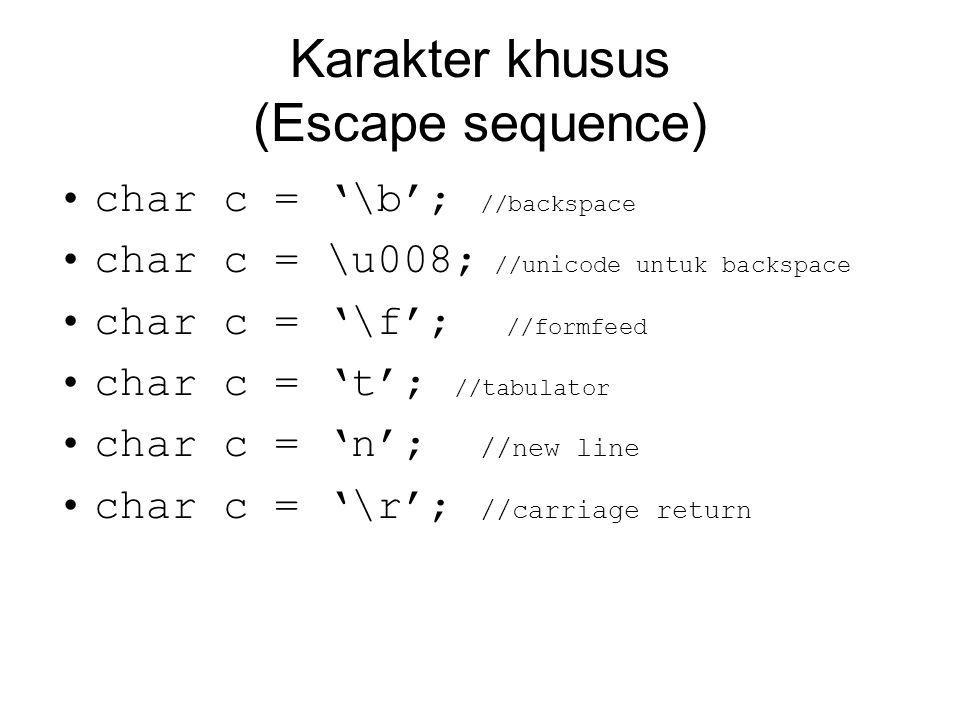 Karakter khusus (Escape sequence) char c = '\b'; //backspace char c = \u008; //unicode untuk backspace char c = '\f'; //formfeed char c = 't'; //tabulator char c = 'n'; //new line char c = '\r'; //carriage return