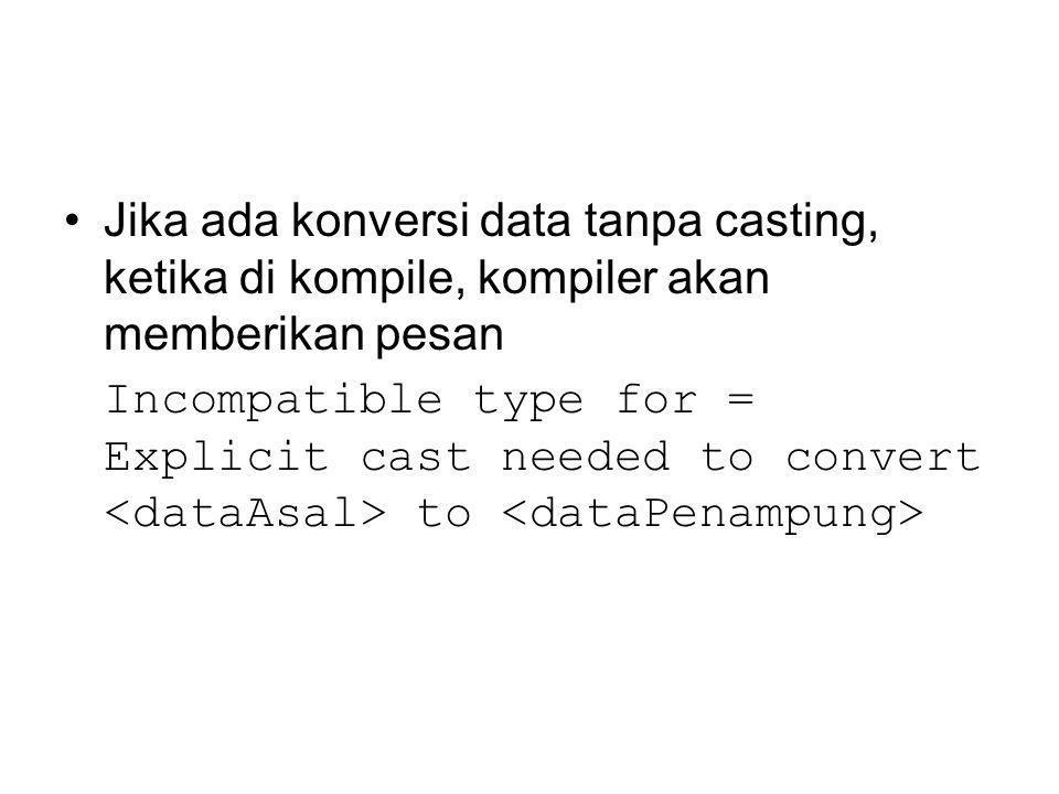 Jika ada konversi data tanpa casting, ketika di kompile, kompiler akan memberikan pesan Incompatible type for = Explicit cast needed to convert to