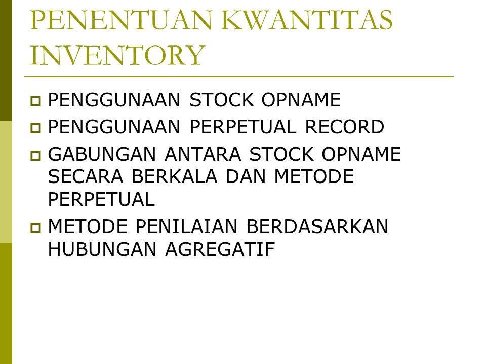 PENENTUAN KWANTITAS INVENTORY  PENGGUNAAN STOCK OPNAME  PENGGUNAAN PERPETUAL RECORD  GABUNGAN ANTARA STOCK OPNAME SECARA BERKALA DAN METODE PERPETUAL  METODE PENILAIAN BERDASARKAN HUBUNGAN AGREGATIF