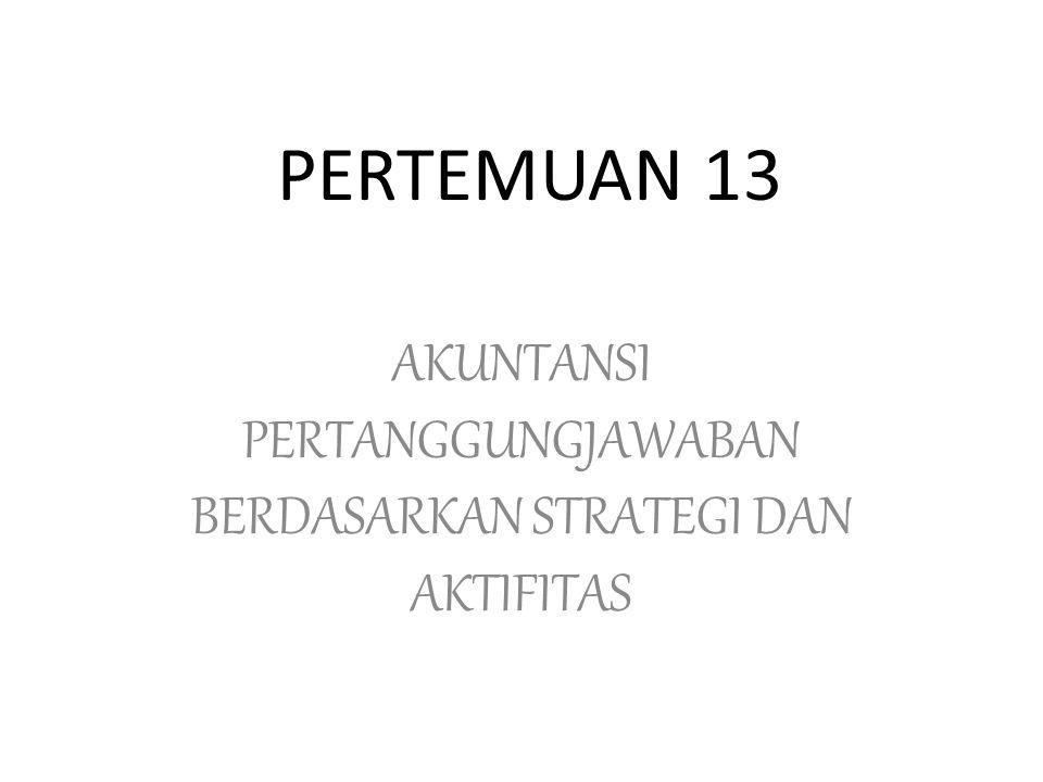 PERTEMUAN 13 AKUNTANSI PERTANGGUNGJAWABAN BERDASARKAN STRATEGI DAN AKTIFITAS