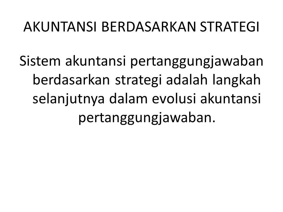 AKUNTANSI BERDASARKAN STRATEGI Sistem akuntansi pertanggungjawaban berdasarkan strategi adalah langkah selanjutnya dalam evolusi akuntansi pertanggung
