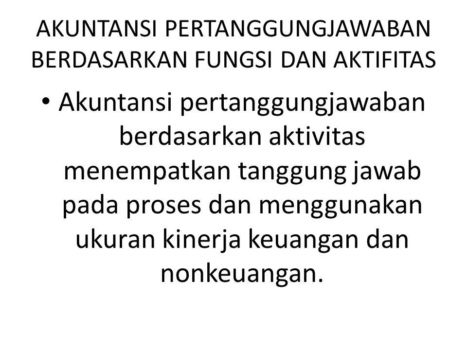 AKUNTANSI PERTANGGUNGJAWABAN BERDASARKAN FUNGSI DAN AKTIFITAS Akuntansi pertanggungjawaban berdasarkan aktivitas menempatkan tanggung jawab pada prose