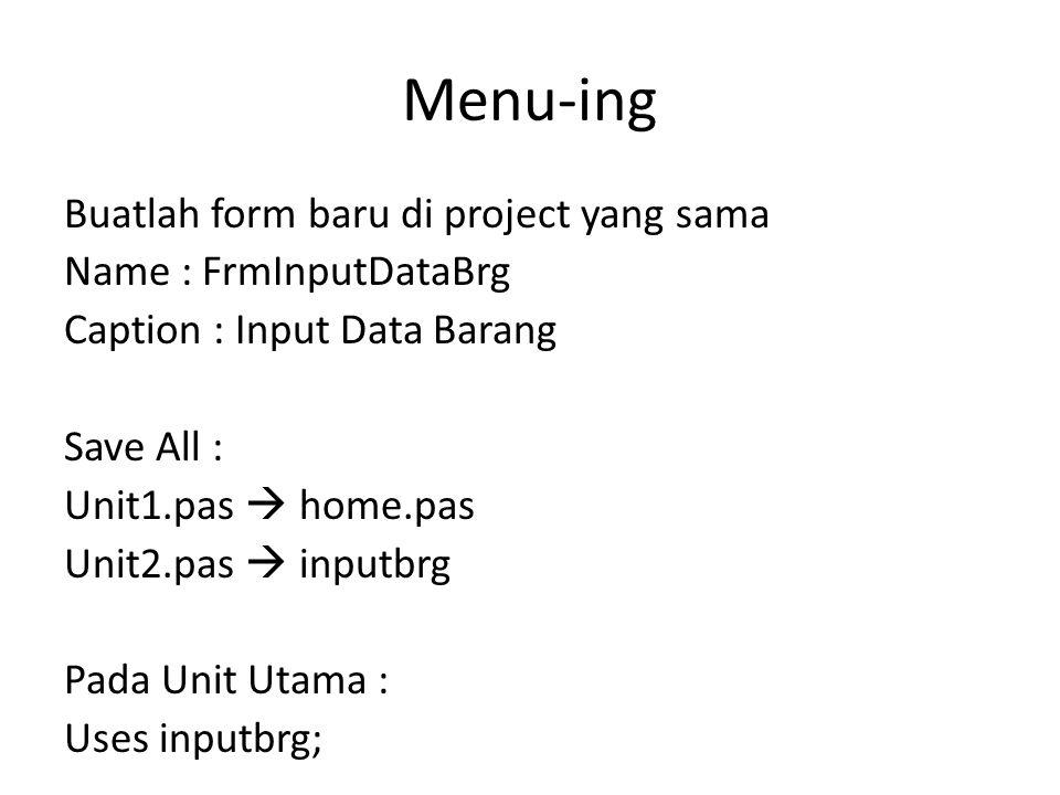 Menu-ing Buatlah form baru di project yang sama Name : FrmInputDataBrg Caption : Input Data Barang Save All : Unit1.pas  home.pas Unit2.pas  inputbrg Pada Unit Utama : Uses inputbrg;