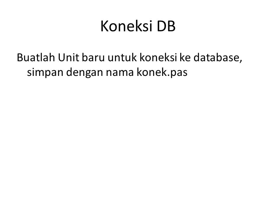 Koneksi DB Buatlah Unit baru untuk koneksi ke database, simpan dengan nama konek.pas