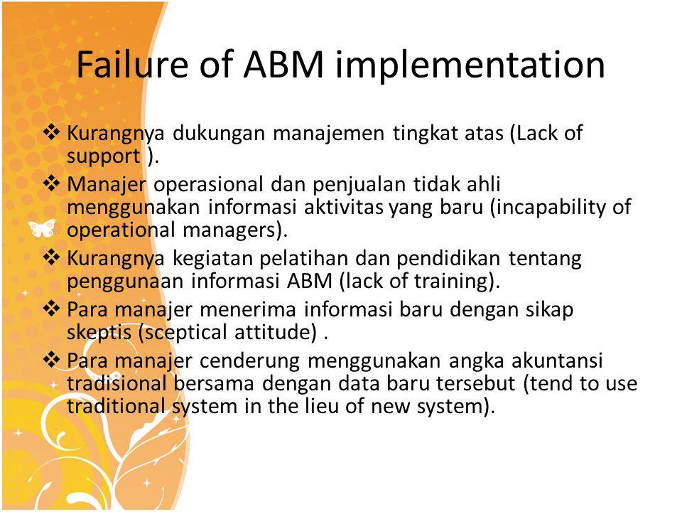 Failure of ABM implementation  Kurangnya dukungan manajemen tingkat atas (Lack of support ).  Manajer operasional dan penjualan tidak ahli menggunak
