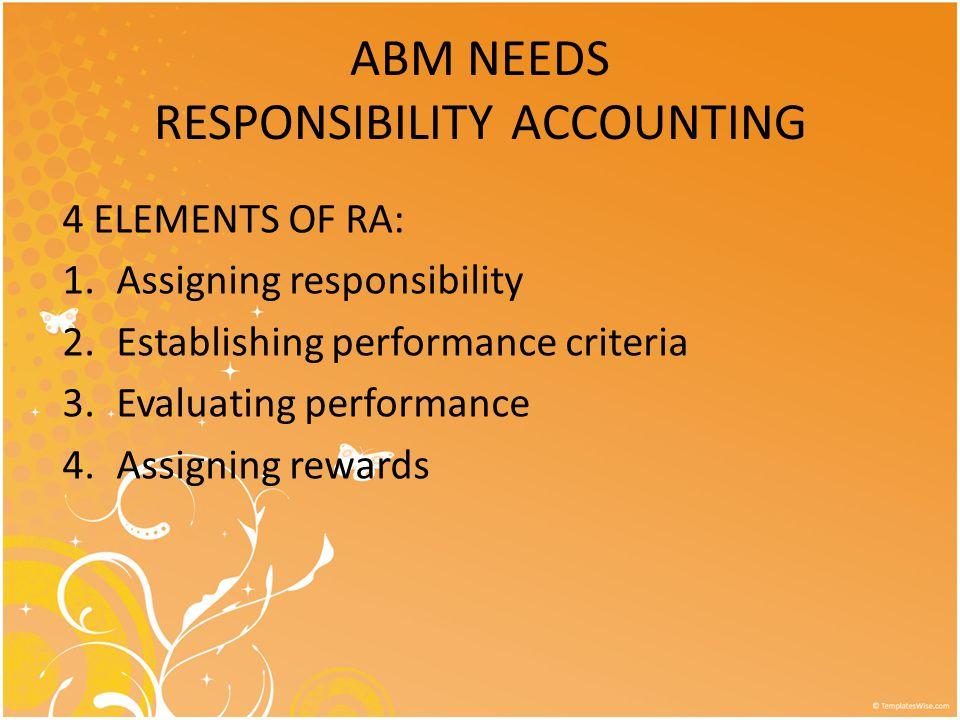 ABM NEEDS RESPONSIBILITY ACCOUNTING 4 ELEMENTS OF RA: 1.Assigning responsibility 2.Establishing performance criteria 3.Evaluating performance 4.Assigning rewards