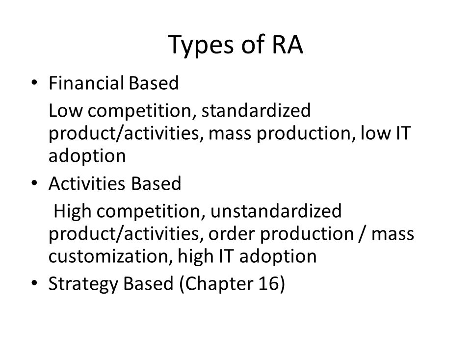 Types of RA Financial Based Low competition, standardized product/activities, mass production, low IT adoption Activities Based High competition, unstandardized product/activities, order production / mass customization, high IT adoption Strategy Based (Chapter 16)