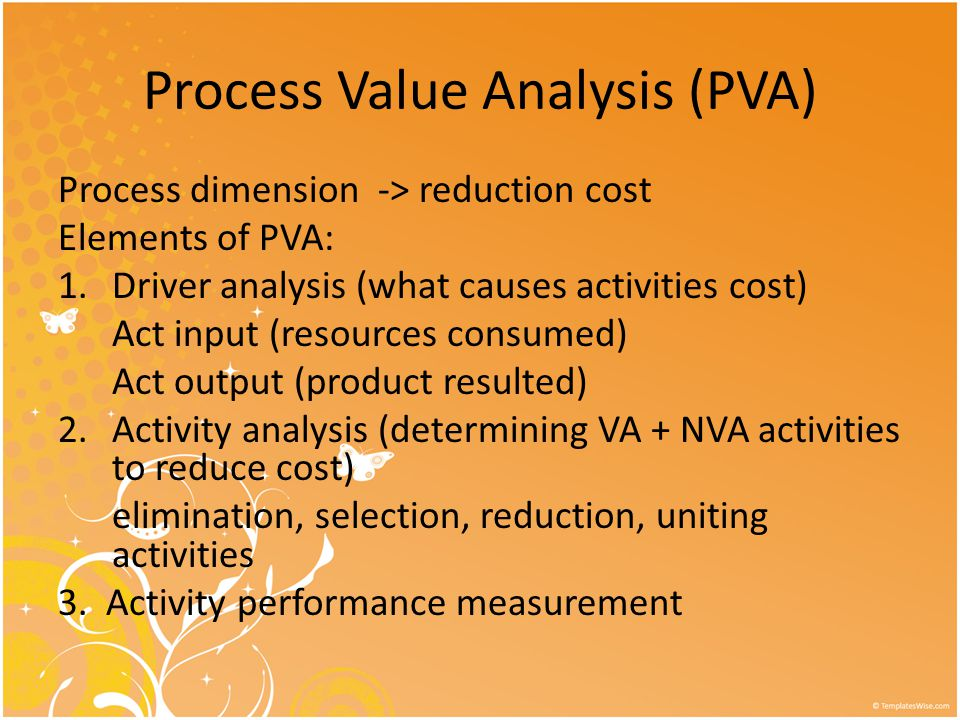 Process Value Analysis (PVA) Process dimension -> reduction cost Elements of PVA: 1.Driver analysis (what causes activities cost) Act input (resources consumed) Act output (product resulted) 2.Activity analysis (determining VA + NVA activities to reduce cost) elimination, selection, reduction, uniting activities 3.