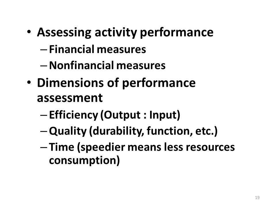 Assessing activity performance – Financial measures – Nonfinancial measures Dimensions of performance assessment – Efficiency (Output : Input) – Quality (durability, function, etc.) – Time (speedier means less resources consumption) 19