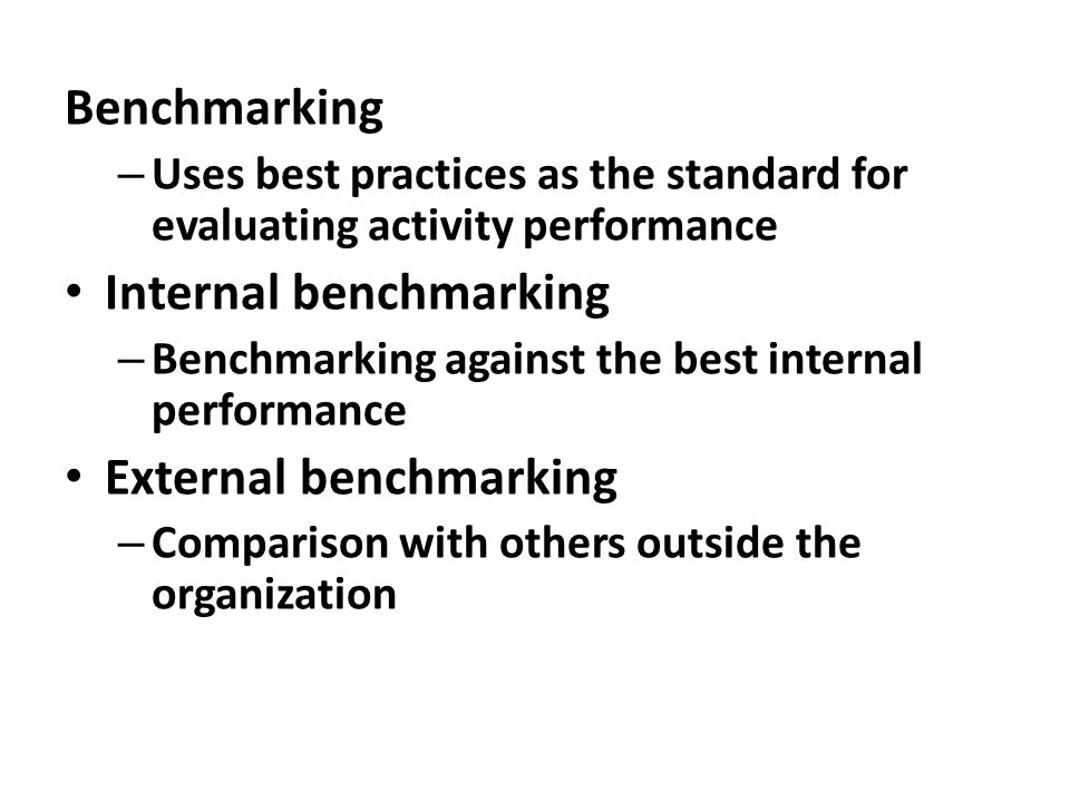 Benchmarking – Uses best practices as the standard for evaluating activity performance Internal benchmarking – Benchmarking against the best internal
